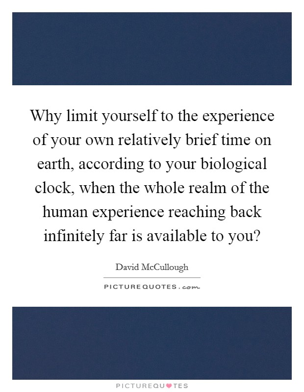 Why limit yourself to the experience of your own relatively brief time on earth, according to your biological clock, when the whole realm of the human experience reaching back infinitely far is available to you? Picture Quote #1