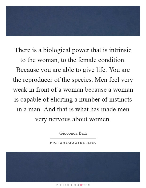 There is a biological power that is intrinsic to the woman, to the female condition. Because you are able to give life. You are the reproducer of the species. Men feel very weak in front of a woman because a woman is capable of eliciting a number of instincts in a man. And that is what has made men very nervous about women Picture Quote #1