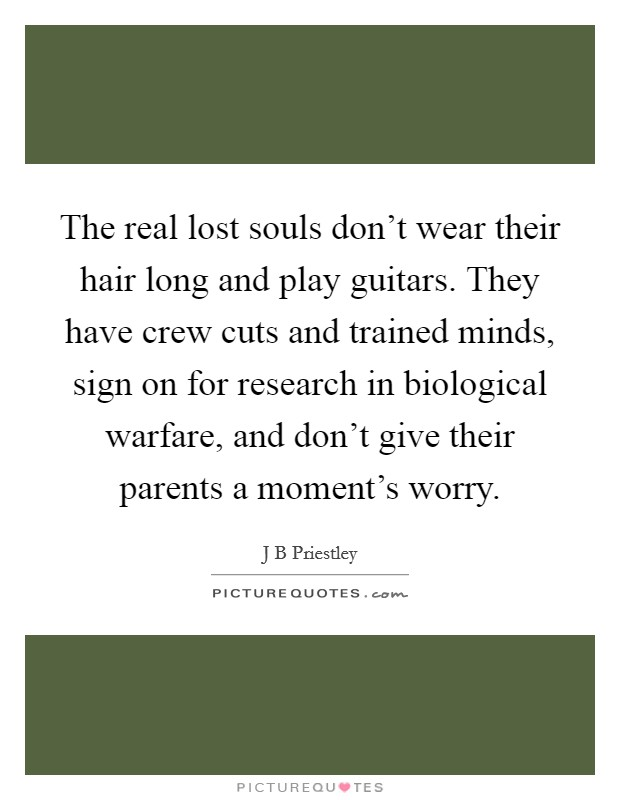 The real lost souls don't wear their hair long and play guitars. They have crew cuts and trained minds, sign on for research in biological warfare, and don't give their parents a moment's worry Picture Quote #1