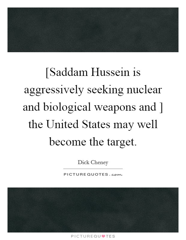 [Saddam Hussein is aggressively seeking nuclear and biological weapons and ] the United States may well become the target Picture Quote #1