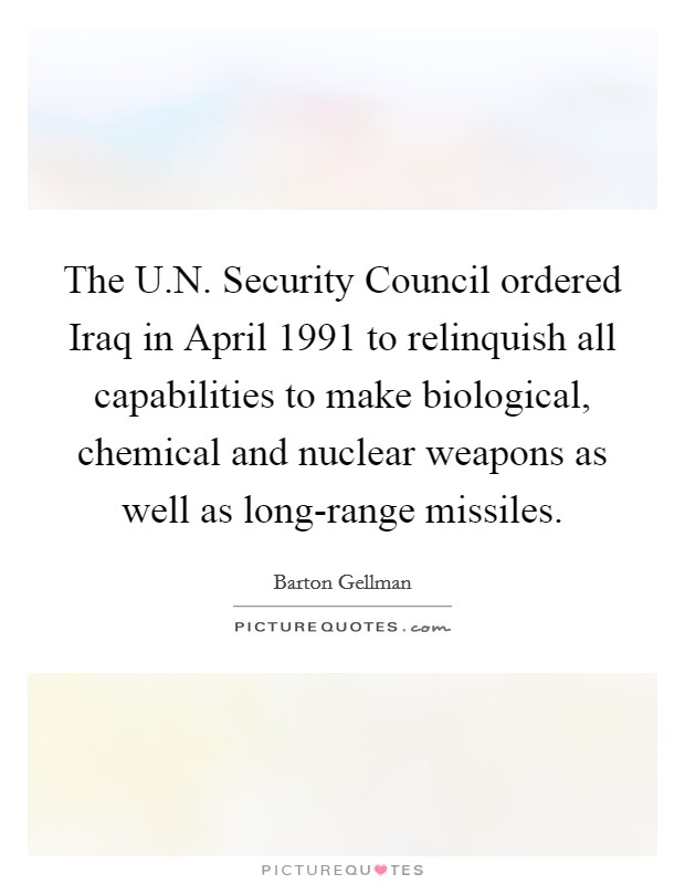 The U.N. Security Council ordered Iraq in April 1991 to relinquish all capabilities to make biological, chemical and nuclear weapons as well as long-range missiles Picture Quote #1