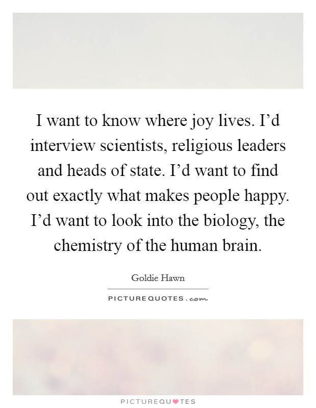 I want to know where joy lives. I'd interview scientists, religious leaders and heads of state. I'd want to find out exactly what makes people happy. I'd want to look into the biology, the chemistry of the human brain Picture Quote #1