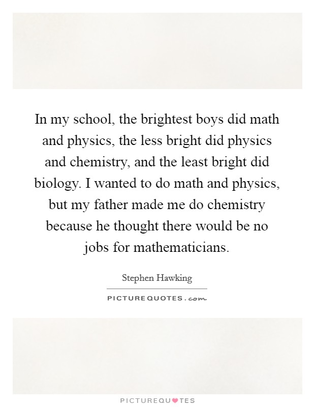 In my school, the brightest boys did math and physics, the less bright did physics and chemistry, and the least bright did biology. I wanted to do math and physics, but my father made me do chemistry because he thought there would be no jobs for mathematicians. Picture Quote #1