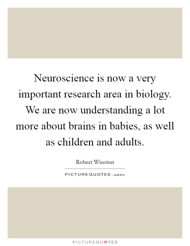 Neuroscience is now a very important research area in biology. We are now understanding a lot more about brains in babies, as well as children and adults Picture Quote #1