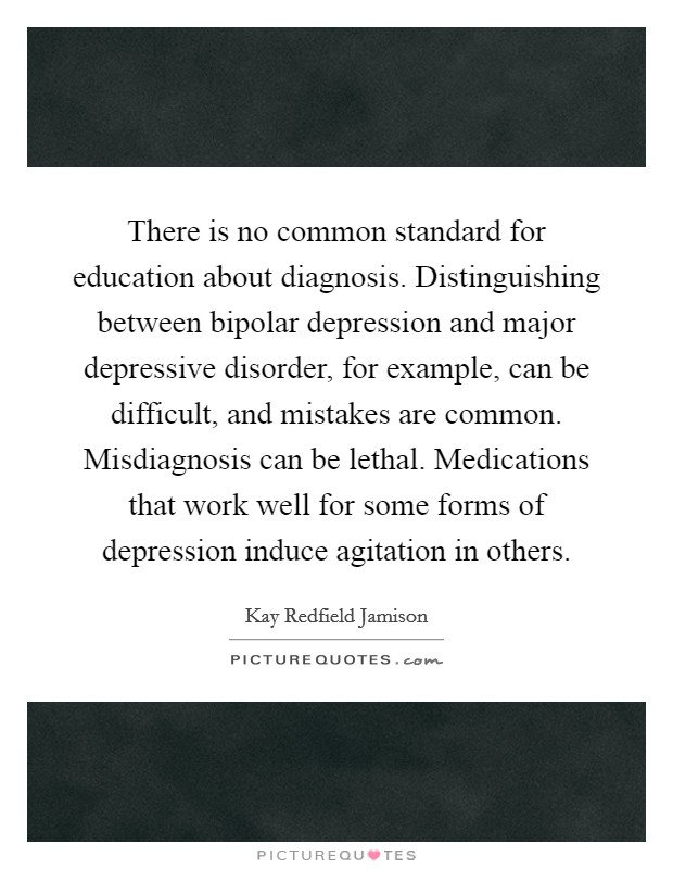 There is no common standard for education about diagnosis. Distinguishing between bipolar depression and major depressive disorder, for example, can be difficult, and mistakes are common. Misdiagnosis can be lethal. Medications that work well for some forms of depression induce agitation in others Picture Quote #1