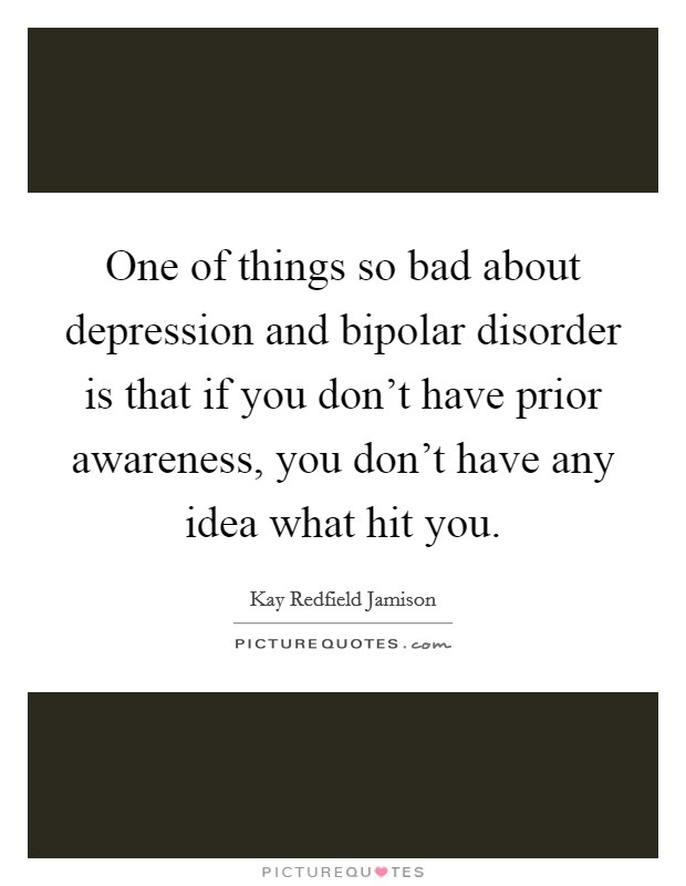One of things so bad about depression and bipolar disorder is that if you don't have prior awareness, you don't have any idea what hit you Picture Quote #1