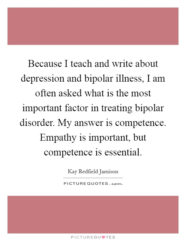 Because I teach and write about depression and bipolar illness, I am often asked what is the most important factor in treating bipolar disorder. My answer is competence. Empathy is important, but competence is essential Picture Quote #1