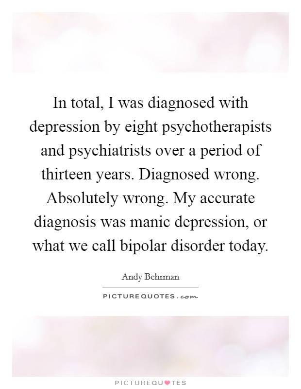 In total, I was diagnosed with depression by eight psychotherapists and psychiatrists over a period of thirteen years. Diagnosed wrong. Absolutely wrong. My accurate diagnosis was manic depression, or what we call bipolar disorder today Picture Quote #1