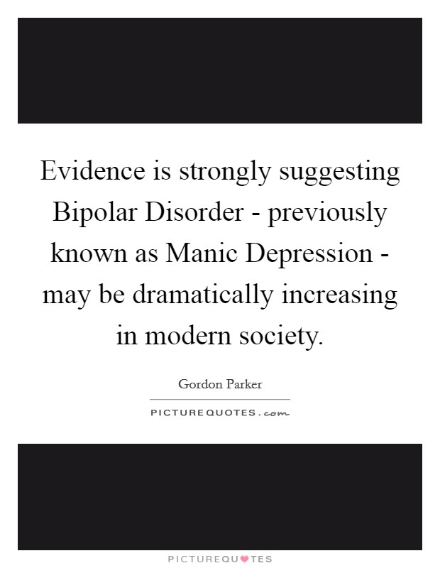 Evidence is strongly suggesting Bipolar Disorder - previously known as Manic Depression - may be dramatically increasing in modern society Picture Quote #1