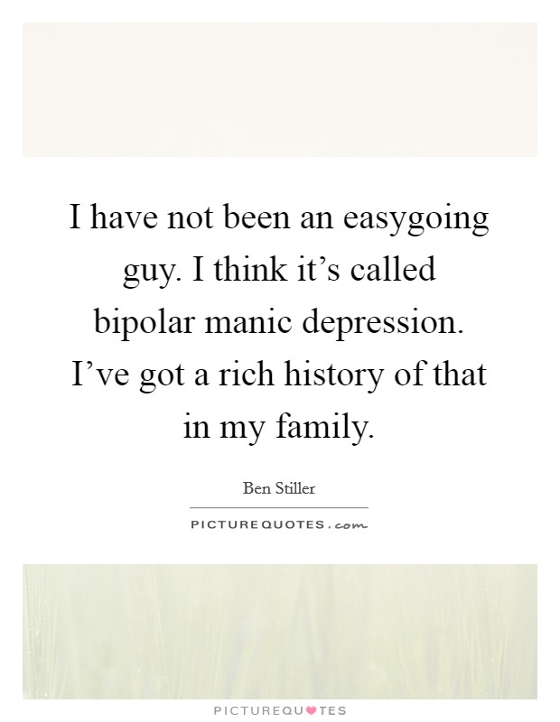 I have not been an easygoing guy. I think it's called bipolar manic depression. I've got a rich history of that in my family Picture Quote #1