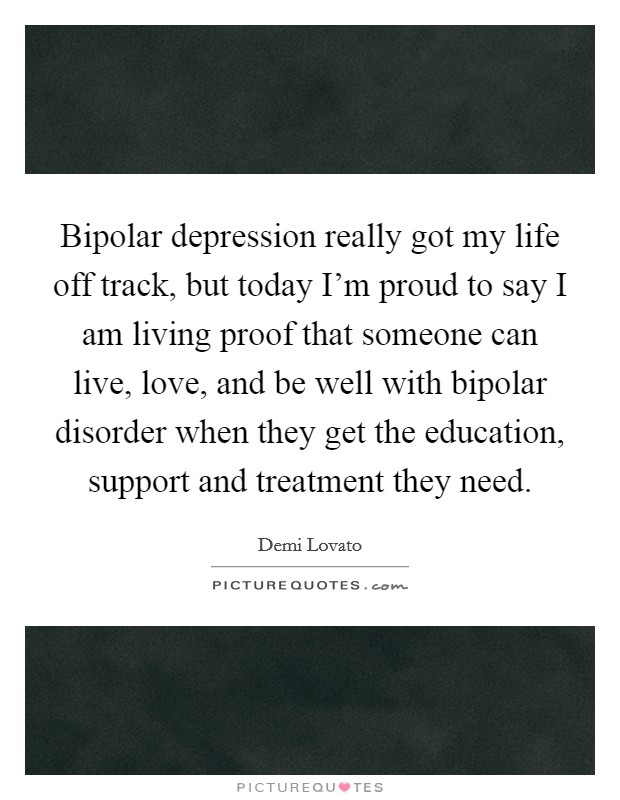 Bipolar depression really got my life off track, but today I'm proud to say I am living proof that someone can live, love, and be well with bipolar disorder when they get the education, support and treatment they need Picture Quote #1