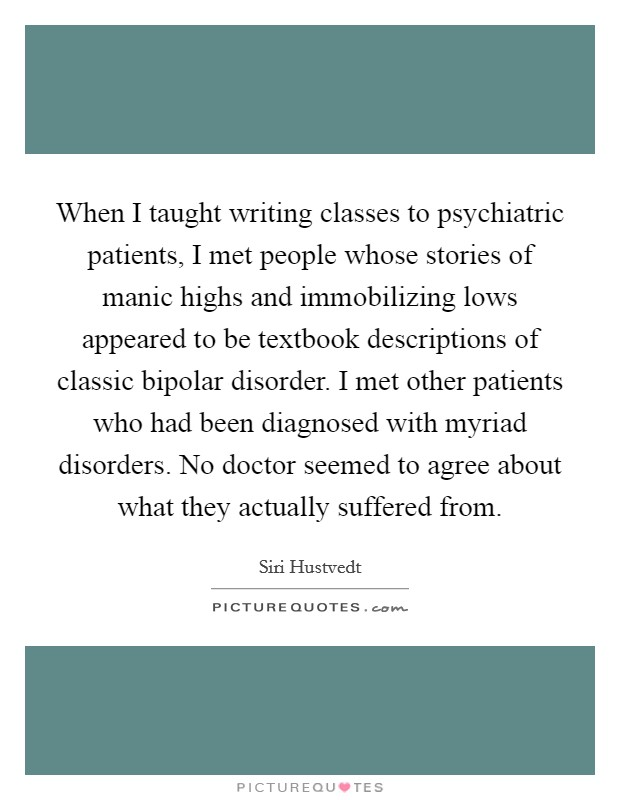 When I taught writing classes to psychiatric patients, I met people whose stories of manic highs and immobilizing lows appeared to be textbook descriptions of classic bipolar disorder. I met other patients who had been diagnosed with myriad disorders. No doctor seemed to agree about what they actually suffered from Picture Quote #1