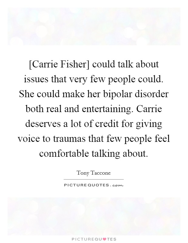 [Carrie Fisher] could talk about issues that very few people could. She could make her bipolar disorder both real and entertaining. Carrie deserves a lot of credit for giving voice to traumas that few people feel comfortable talking about Picture Quote #1