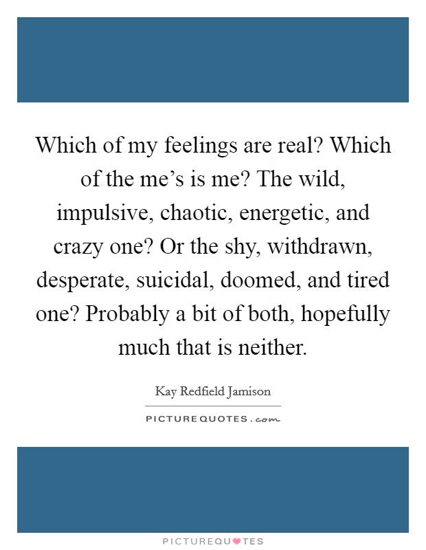 Which of my feelings are real? Which of the me's is me? The wild, impulsive, chaotic, energetic, and crazy one? Or the shy, withdrawn, desperate, suicidal, doomed, and tired one? Probably a bit of both, hopefully much that is neither Picture Quote #1