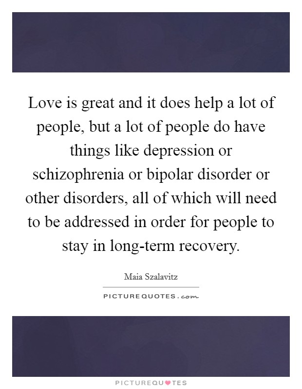 Love is great and it does help a lot of people, but a lot of people do have things like depression or schizophrenia or bipolar disorder or other disorders, all of which will need to be addressed in order for people to stay in long-term recovery Picture Quote #1