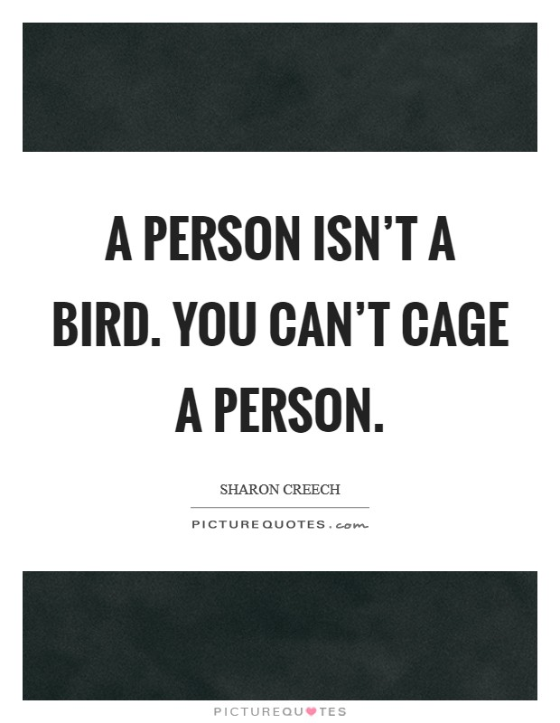 A person isn't a bird. You can't cage a person Picture Quote #1