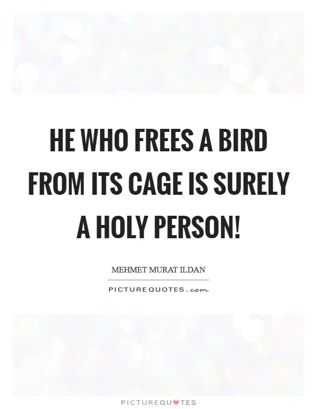 He who frees a bird from its cage is surely a holy person! Picture Quote #1