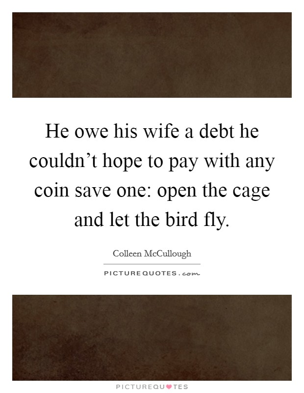 He owe his wife a debt he couldn't hope to pay with any coin save one: open the cage and let the bird fly Picture Quote #1