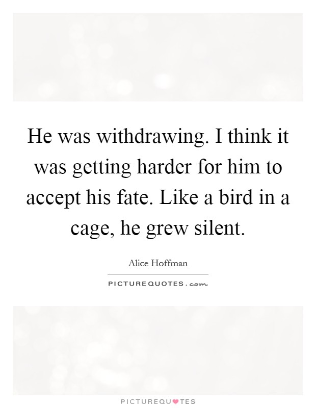 He was withdrawing. I think it was getting harder for him to accept his fate. Like a bird in a cage, he grew silent Picture Quote #1