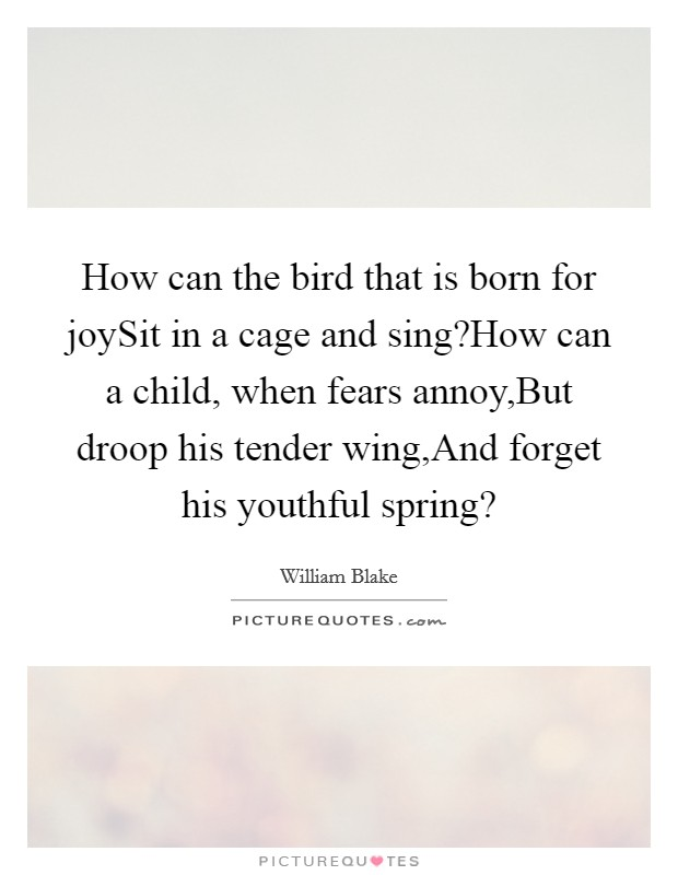 How can the bird that is born for joySit in a cage and sing?How can a child, when fears annoy,But droop his tender wing,And forget his youthful spring? Picture Quote #1