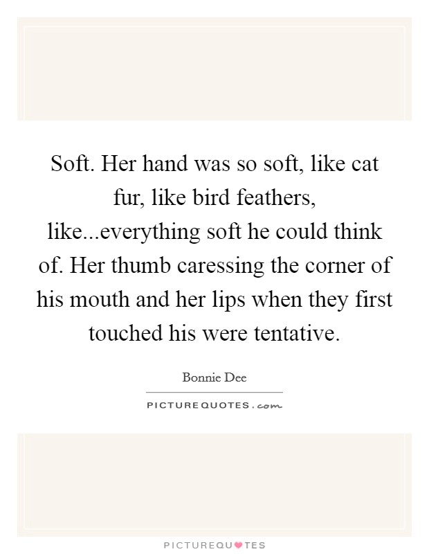 Soft. Her hand was so soft, like cat fur, like bird feathers, like...everything soft he could think of. Her thumb caressing the corner of his mouth and her lips when they first touched his were tentative Picture Quote #1