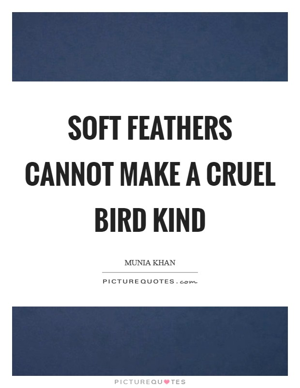 Soft feathers cannot make a cruel bird kind Picture Quote #1