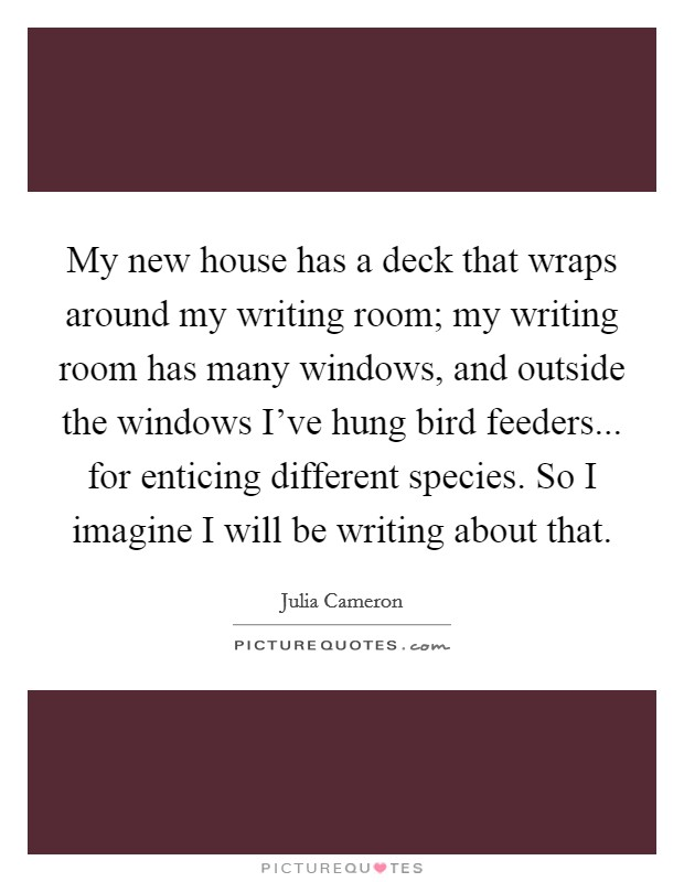 My new house has a deck that wraps around my writing room; my writing room has many windows, and outside the windows I've hung bird feeders... for enticing different species. So I imagine I will be writing about that Picture Quote #1