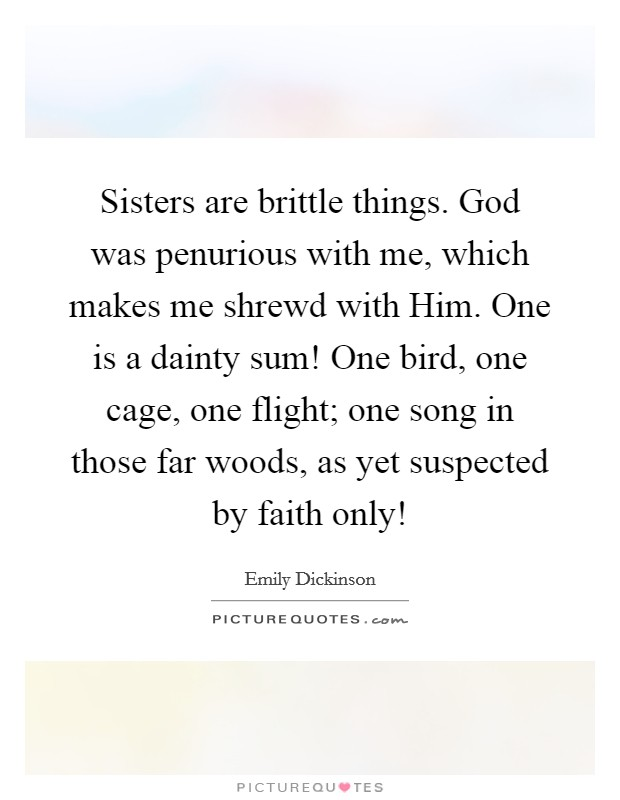 Sisters are brittle things. God was penurious with me, which makes me shrewd with Him. One is a dainty sum! One bird, one cage, one flight; one song in those far woods, as yet suspected by faith only! Picture Quote #1