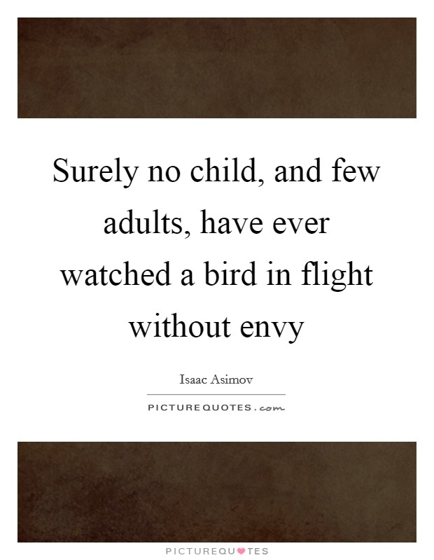 Surely no child, and few adults, have ever watched a bird in flight without envy Picture Quote #1