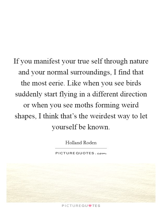 If you manifest your true self through nature and your normal surroundings, I find that the most eerie. Like when you see birds suddenly start flying in a different direction or when you see moths forming weird shapes, I think that's the weirdest way to let yourself be known Picture Quote #1