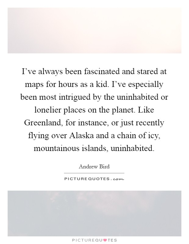 I've always been fascinated and stared at maps for hours as a kid. I've especially been most intrigued by the uninhabited or lonelier places on the planet. Like Greenland, for instance, or just recently flying over Alaska and a chain of icy, mountainous islands, uninhabited Picture Quote #1