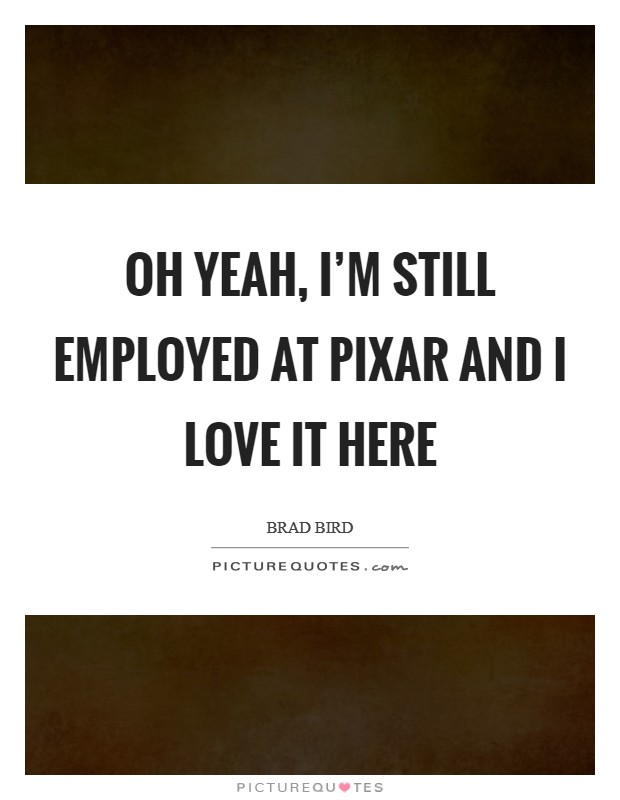 Oh yeah, I'm still employed at Pixar and I love it here Picture Quote #1