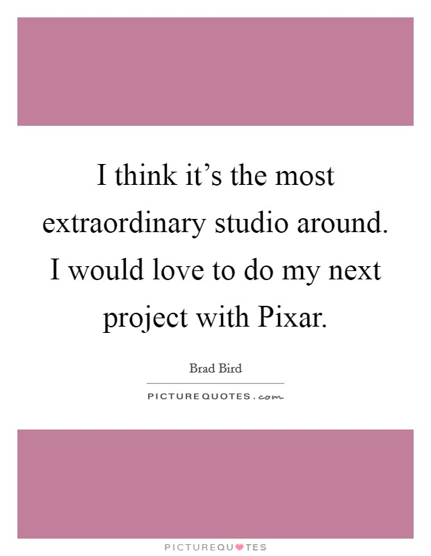 I think it's the most extraordinary studio around. I would love to do my next project with Pixar Picture Quote #1
