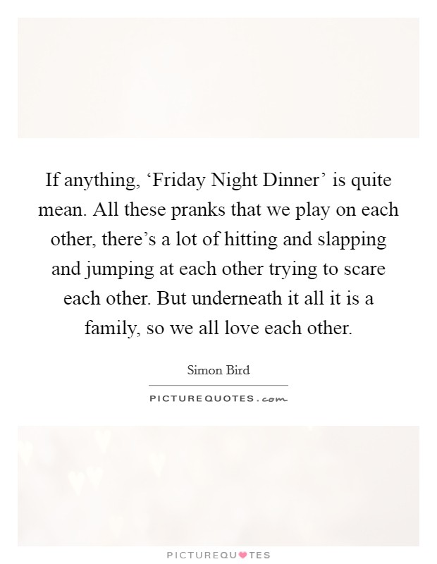 If anything, 'Friday Night Dinner' is quite mean. All these pranks that we play on each other, there's a lot of hitting and slapping and jumping at each other trying to scare each other. But underneath it all it is a family, so we all love each other Picture Quote #1