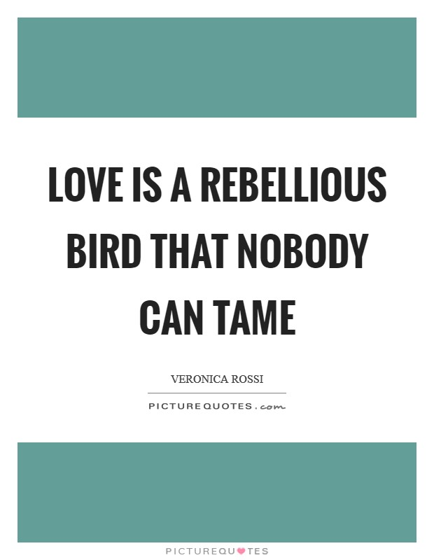Love Is A Rebellious Bird That Nobody Can Tame Picture Quote #1