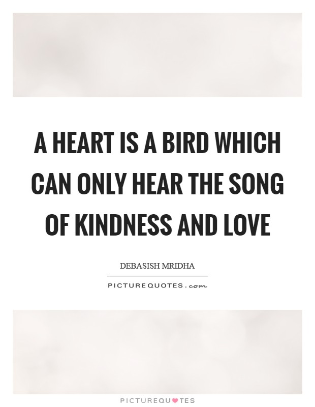 A heart is a bird which can only hear the song of kindness and love Picture Quote #1