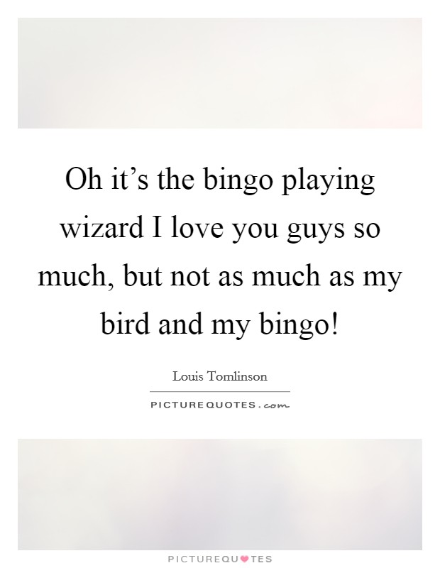 Oh it's the bingo playing wizard I love you guys so much, but not as much as my bird and my bingo! Picture Quote #1