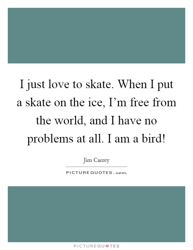 I just love to skate. When I put a skate on the ice, I'm free from the world, and I have no problems at all. I am a bird! Picture Quote #1