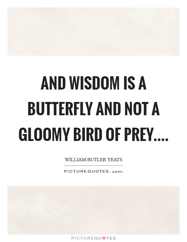 And wisdom is a butterfly And not a gloomy bird of prey.... Picture Quote #1