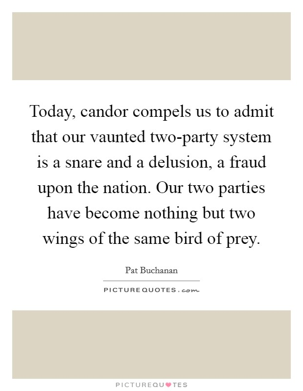 Today, candor compels us to admit that our vaunted two-party system is a snare and a delusion, a fraud upon the nation. Our two parties have become nothing but two wings of the same bird of prey. Picture Quote #1