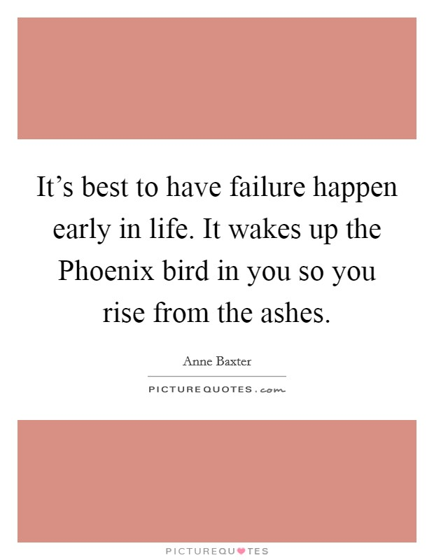 It's best to have failure happen early in life. It wakes up the Phoenix bird in you so you rise from the ashes Picture Quote #1