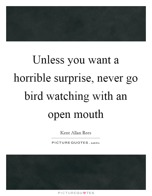 Unless you want a horrible surprise, never go bird watching with an open mouth Picture Quote #1