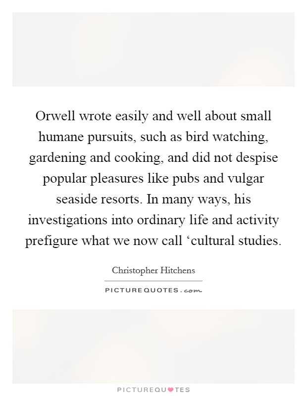 Orwell wrote easily and well about small humane pursuits, such as bird watching, gardening and cooking, and did not despise popular pleasures like pubs and vulgar seaside resorts. In many ways, his investigations into ordinary life and activity prefigure what we now call 'cultural studies Picture Quote #1