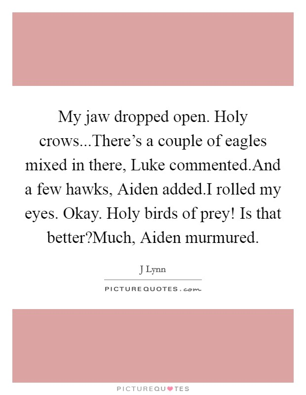 My jaw dropped open. Holy crows...There's a couple of eagles mixed in there, Luke commented.And a few hawks, Aiden added.I rolled my eyes. Okay. Holy birds of prey! Is that better?Much, Aiden murmured Picture Quote #1