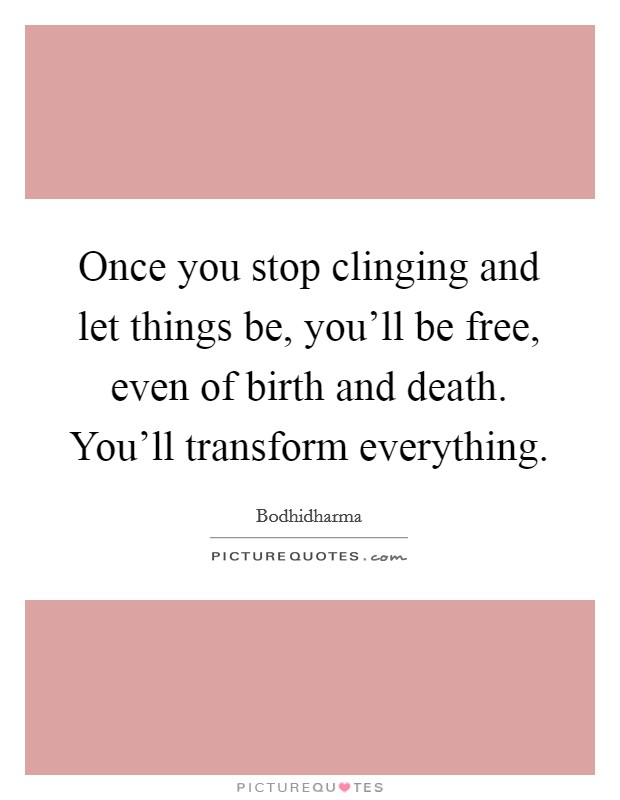 Once you stop clinging and let things be, you'll be free, even of birth and death. You'll transform everything Picture Quote #1