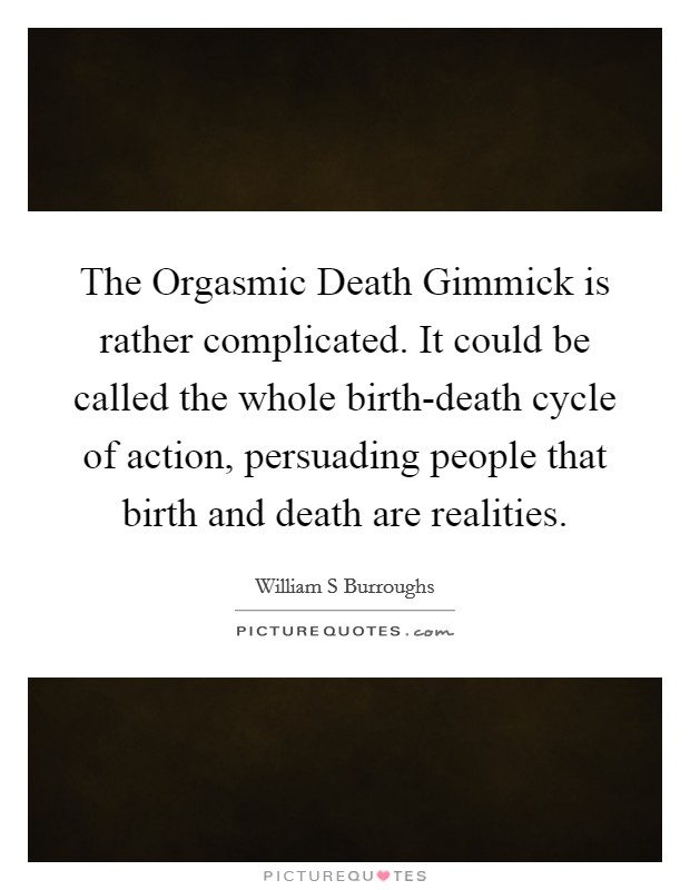 The Orgasmic Death Gimmick is rather complicated. It could be called the whole birth-death cycle of action, persuading people that birth and death are realities Picture Quote #1