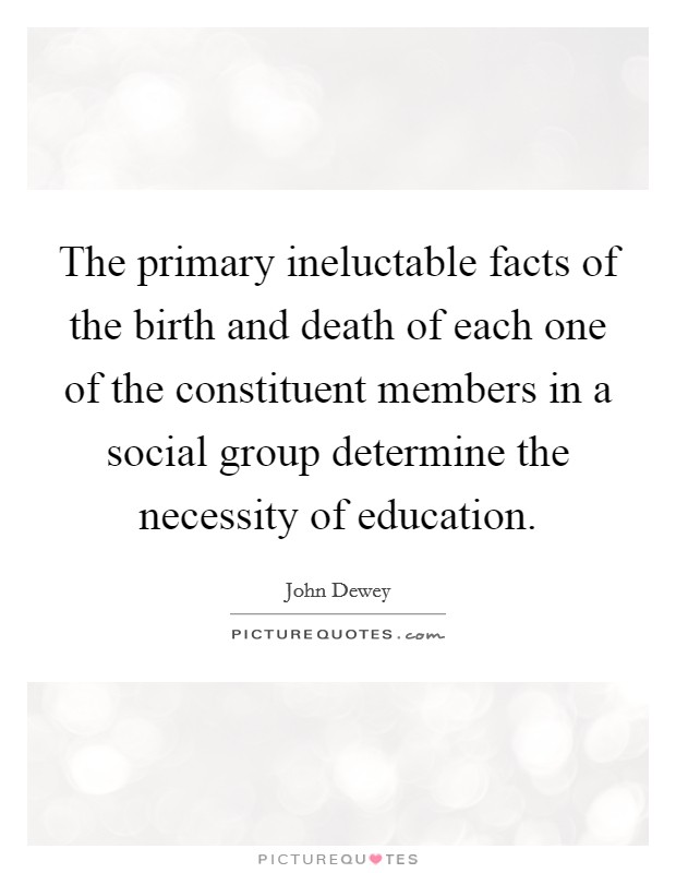 The primary ineluctable facts of the birth and death of each one of the constituent members in a social group determine the necessity of education Picture Quote #1