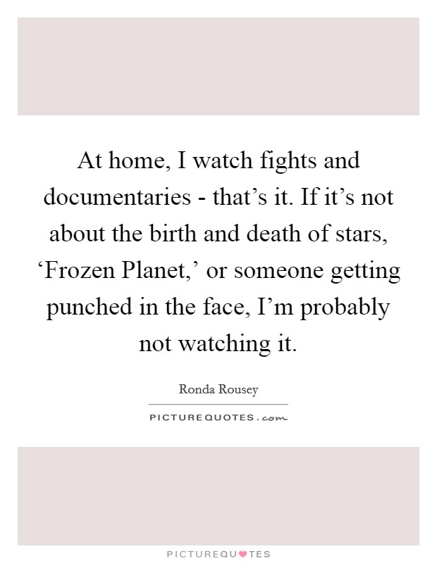 At home, I watch fights and documentaries - that's it. If it's not about the birth and death of stars, 'Frozen Planet,' or someone getting punched in the face, I'm probably not watching it Picture Quote #1
