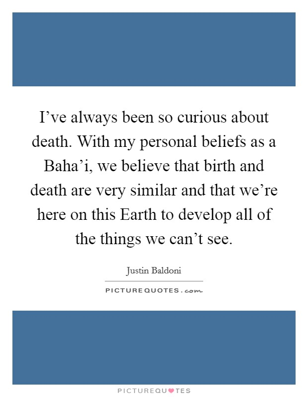 I've always been so curious about death. With my personal beliefs as a Baha'i, we believe that birth and death are very similar and that we're here on this Earth to develop all of the things we can't see Picture Quote #1