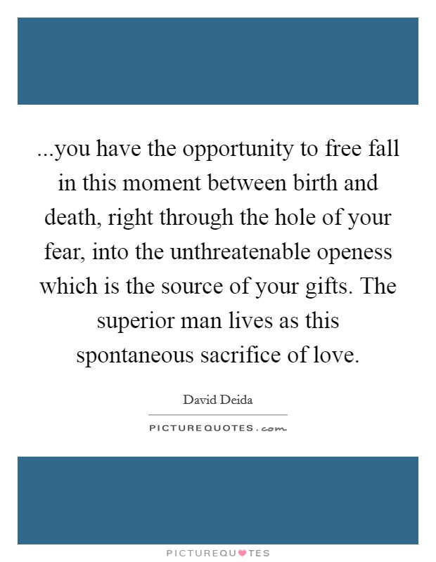 ...you have the opportunity to free fall in this moment between birth and death, right through the hole of your fear, into the unthreatenable openess which is the source of your gifts. The superior man lives as this spontaneous sacrifice of love. Picture Quote #1